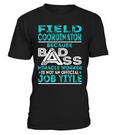Field Coordinator Because Badass Miracle Worker Is Not An Official Job Title T-Shirt #FieldCoordinator