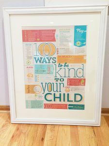 100 Ways to Be Kind to Your Child - One of my very favorite pieces in our whole house! Not only does it look cool, it also gives me a small daily reminder of the mom I want to be!