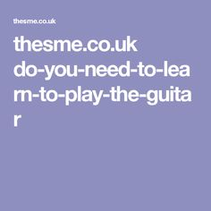 thesme.co.uk do-you-need-to-learn-to-play-the-guitar