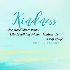 Kindness: Give more. Share more. Like breathing, let your kindness be a way of life.  - Chelly Picone @chellyepic