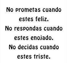 No prometas cuando estés feliz. No respondas cuando estés enojado. No decidas cuando estés triste.