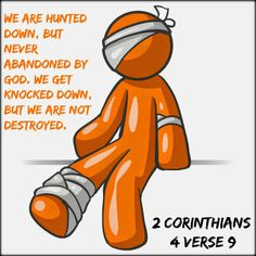 2 Corinthians 4:8 We are pressed on every side by troubles, but we are not crushed. We are perplexed, but not driven to despair. 9 We are hunted down, but never abandoned by God. We get knocked down, but we are not destroyed. 10 Through suffering, our bodies continue to share in the death of Jesus so that the life of Jesus may also be seen in our bodies.