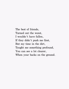 The best of friends, Turned out the worst. I wouldn't have fallen, If they hadn't pushed me first. But my time in the dirt, Taught me something profound. You can see a lot clearer, When you're backs on the ground. Eh Poems, Poem Quotes, True Quotes, Words Quotes, Qoutes, Sayings, Blank Quotes, Erin Hanson Poems, Meaningful Poems