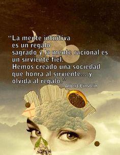 ... La mente intuitiva es un regalo sagrado y la mente racional es un sirviente fiel. Hemos creado una sociedad que honra al sirviente... y olvida el regalo. Albert Einstein.