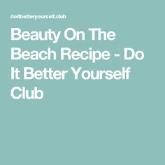 Beauty On The Beach Recipe - Do It Better Yourself Club