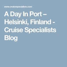 A Day In Port – Helsinki, Finland - Cruise Specialists Blog