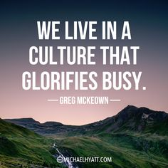 """We live in a culture that glorifies busy."" -Greg McKeown"