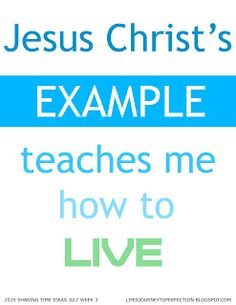 LDS Sharing Time Ideas for July 2015 Week 3: Jesus Christ's example teaches me how to live.