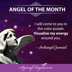 Spend quiet time with Archangel Jeremiel. He will come to you as the color purple. You may find many things will be purple during this month as we work to increase your intuition.  ~ Karen Borga, The Angel Lady