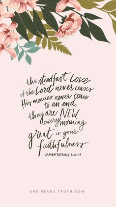 The steadfast love of the lord never ceases, his mercies never come to an end, they are new every morning, Great is your faithfulness.