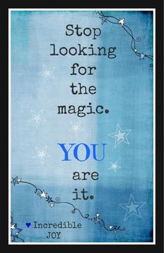 Yes you are the magic and you are magical. stop looking for the magic you are it Thanks for the magic my susie Q Love Carlo John