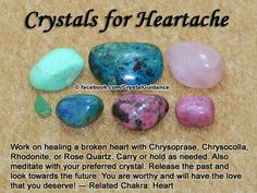 Heartache. Top Recommended Crystals: Chrysoprase, Chrysocolla, Rhodonite, or Rose Quartz. Additional Crystal Recommendations: Aventurine, Emerald, Kunzite, Rhodochrosite, or Tourmaline Pink.  Heartaches are associated with the Heart chakra.