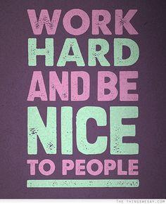 Work hard, be nice. Got it!