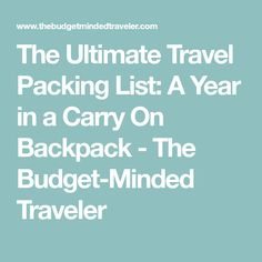 The Ultimate Travel Packing List: A Year in a Carry On Backpack - The Budget-Minded Traveler