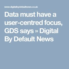 Data must have a user-centred focus, GDS says »  Digital By Default News