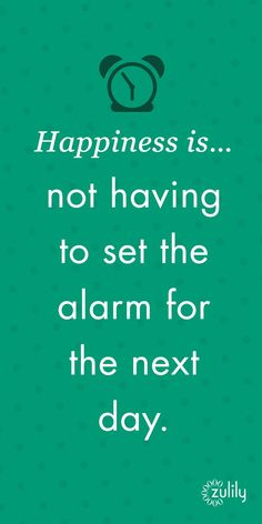 Happiness is not having to set the alarm for the next day.