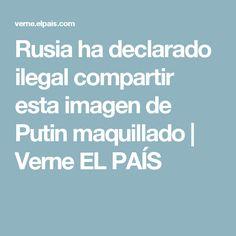 Rusia ha declarado ilegal compartir esta imagen de Putin maquillado | Verne EL PAÍS