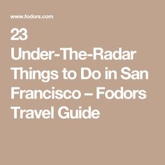 23 Under-The-Radar Things to Do in San Francisco – Fodors Travel Guide