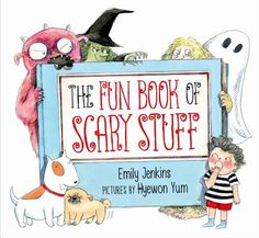 THE FUN BOOK OF SCARY STUFF illustrated by Hyewon Yum. Written by Emily Jenkins. Farrar Straus Giroux. 8/2015 (Picture book)