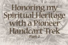 Honoring my Spiritual Heritage with a Pioneer Handcart Trek–Part 2