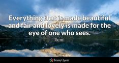 Everything that is made beautiful and fair and lovely is made for the eye of one who sees. - Rumi #brainyquote #QOTD #beautiful #lovely