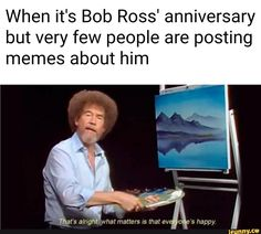 When it's Bob Ross' anniversary but very few people are posting memes about him - iFunny :) Stupid Funny Memes, Funny Relatable Memes, Hilarious, Bob Ross Quotes, Haha, Faith In Humanity Restored, Oui Oui, Wholesome Memes, Popular Memes