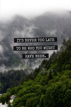It's never too late to be who you might have been.