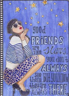 Good friends are like stars, you don't always have to see them, but you know they are always there.