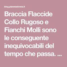 Braccia Flaccide Collo Rugoso e Fianchi Molli sono le conseguente inequivocabili del tempo che passa. Ma come rimediare? Braccia Flaccide