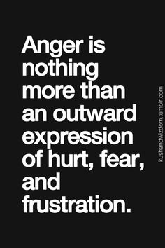 Anger is nothing more than an outward expression of pain fear and frustration.