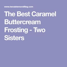 The Best Caramel Buttercream Frosting - Two Sisters