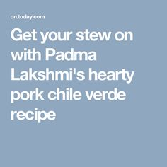Get your stew on with Padma Lakshmi's hearty pork chile verde recipe