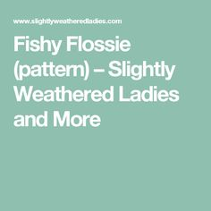Fishy Flossie (pattern) – Slightly Weathered Ladies and More