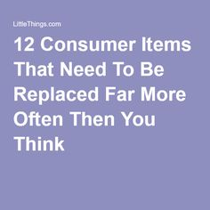 12 Consumer Items That Need To Be Replaced Far More Often Then You Think