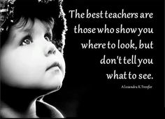 the best teachers are those who show you where to look, but don't tell you what to see