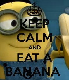 KEEP CALM AND EAT A BANANA.... with a minion would be awesome