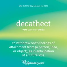 Dictionary.com's Word of the Day - decathect - to withdraw one's feelings of attachment from (a person, idea, or object), as in anticipation of a future loss: He decathected from her in order to cope with her impending death.