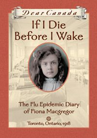 If I Die Before I Wake: The Flu Epidemic Diary of Fiona Macgregor, Toronto, Ontario, 1918