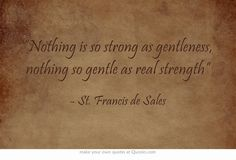 """Nothing is so strong as gentleness, nothing so gentle as real strength"" ~ St. Francis de Sales"