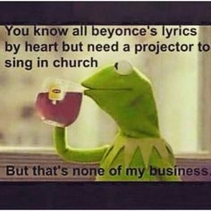 You know all Beyonce's lyrics by heart but need a projector to sing in church but that's none of my business. Kermit