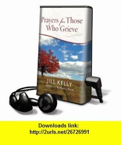 Prayers for Those Who Grieve (Playaway Adult Nonfiction) (9781617077760) Jill Kelly , ISBN-10: 1617077763  , ISBN-13: 978-1617077760 ,  , tutorials , pdf , ebook , torrent , downloads , rapidshare , filesonic , hotfile , megaupload , fileserve