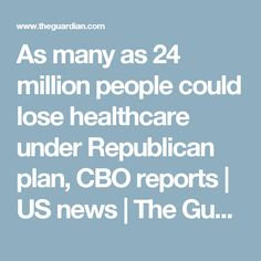 As many as 24 million people could lose healthcare under Republican plan, CBO reports   US news   The Guardian