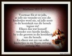 Mattheus 18:3-5 Hy sê: Voorwaar Ek sê vir julle, as julle nie verander en soos die kindertjies word nie, sal julle nooit in die koninkryk van die hemele ingaan nie!  Elkeen dan wat homself verneder soos hierdie kindjie, hy is die grootste in die koninkryk van die hemele.  En elkeen wat een van sulke kindertjies in my Naam ontvang, ontvang My;