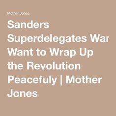 Sanders Superdelegates Want to Wrap Up the Revolution Peacefuly | Mother Jones