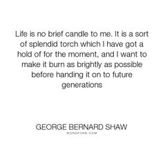 """George Bernard Shaw - """"Life is no brief candle to me. It is a sort of splendid torch which I have got a..."""". life, inspirational"""