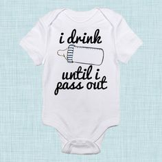 Hey, I found this really awesome Etsy listing at https://www.etsy.com/listing/161568086/i-drink-until-i-pass-out-unique-baby