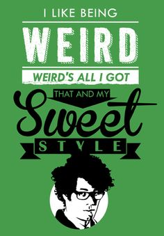 """""""I like being weird. Weird's all I've got. That and my sweet style."""" The philosophy of the great Maurice Moss."""