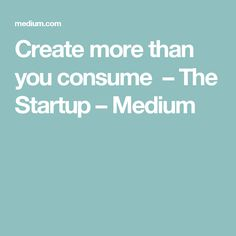 Create more than you consume  – The Startup – Medium
