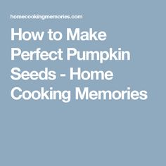 How to Make Perfect Pumpkin Seeds - Home Cooking Memories
