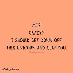 I should get down off this unicorn and slap you. Rebel Quotes, My Life Quotes, Work Quotes, Great Quotes, Fierce Women Quotes, Sarcasm Quotes, Quote Board, Lol So True, My Crazy